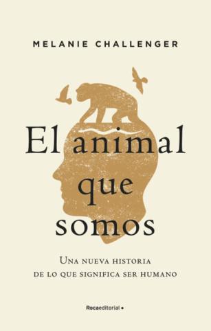 El animal que somos. Una nueva historia de lo que significa ser humano